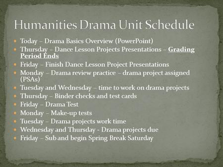 Today – Drama Basics Overview (PowerPoint) Thursday – Dance Lesson Projects Presentations – Grading Period Ends Friday – Finish Dance Lesson Project Presentations.