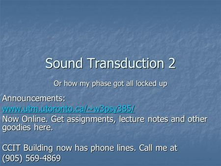 Sound Transduction 2 Or how my phase got all locked up Announcements: www.utm.utoronto.ca/~w3psy385/ Now Online. Get assignments, lecture notes and other.