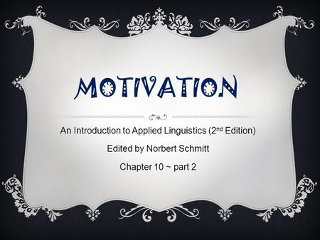 MOTIVATION An Introduction to Applied Linguistics (2 nd Edition) Edited by Norbert Schmitt Chapter 10 ~ part 2.