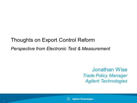 Jonathan Wise Trade Policy Manager Agilent Technologies Thoughts on Export Control Reform Perspective from Electronic Test & Measurement 1.