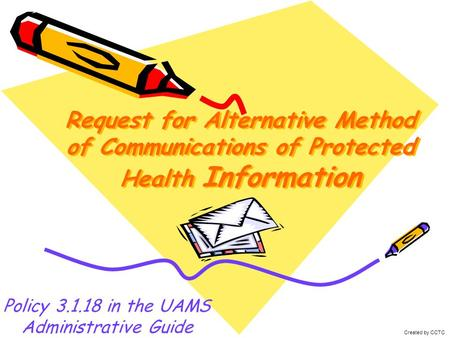 Request for Alternative Method of Communications of Protected Health Information Policy 3.1.18 in the UAMS Administrative Guide Created by CCTC.