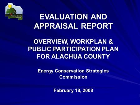 EVALUATION AND APPRAISAL REPORT OVERVIEW, WORKPLAN & PUBLIC PARTICIPATION PLAN FOR ALACHUA COUNTY Energy Conservation Strategies Commission February 18,