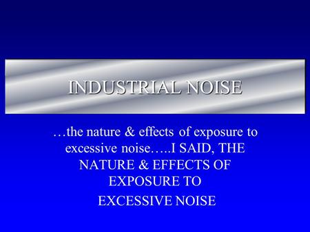 INDUSTRIAL NOISE …the nature & effects of exposure to excessive noise…..I SAID, THE NATURE & EFFECTS OF EXPOSURE TO EXCESSIVE NOISE.