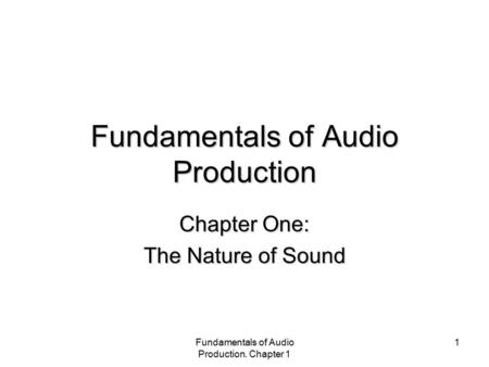 Fundamentals of Audio Production. Chapter 1 1 Fundamentals of Audio Production Chapter One: The Nature of Sound.