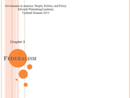 F EDERALISM Chapter 3 Government in America: People, Politics, and Policy Edwards/Wattenberg/Lineberry Updated Summer 2014.