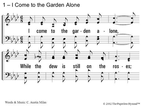 1. I come to the garden alone, While the dew is still on the roses; And the voice I hear, Falling on my ear, The Son of God discloses. 1 – I Come to the.