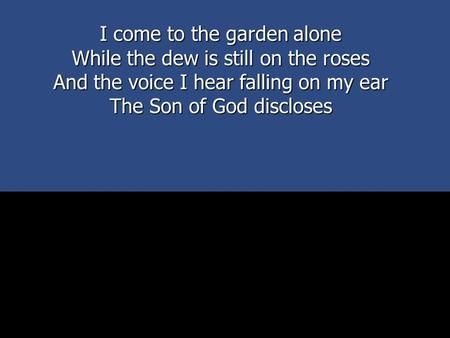 I come to the garden alone While the dew is still on the roses And the voice I hear falling on my ear The Son of God discloses.