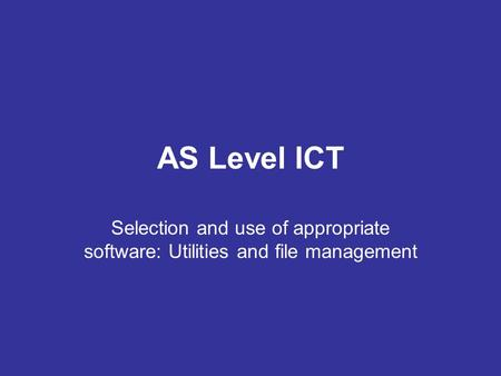 AS Level ICT Selection and use of appropriate software: Utilities and file management.
