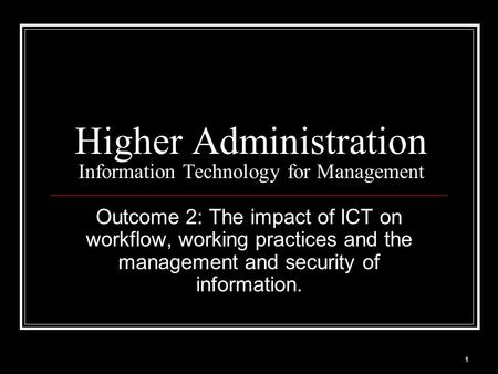 1 Higher Administration Information Technology for Management Outcome 2: The impact of ICT on workflow, working practices and the management and security.