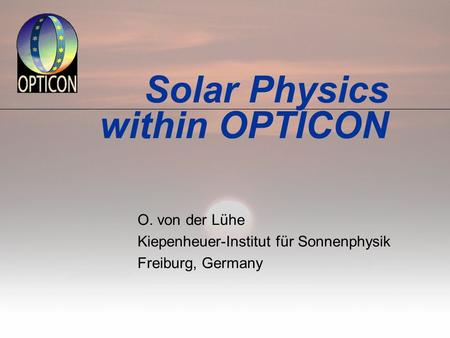 Solar Physics within OPTICON O. von der Lühe Kiepenheuer-Institut für Sonnenphysik Freiburg, Germany.