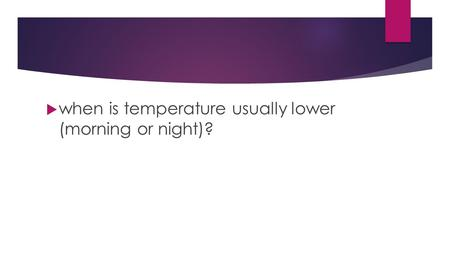  when is temperature usually lower (morning or night)?
