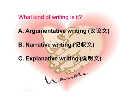 What kind of writing is it? ( 议论文 ) A. Argumentative writing ( 议论文 ) B. Narrative writing ( 记叙文 ) C. Explanative writing ( 说明文 )