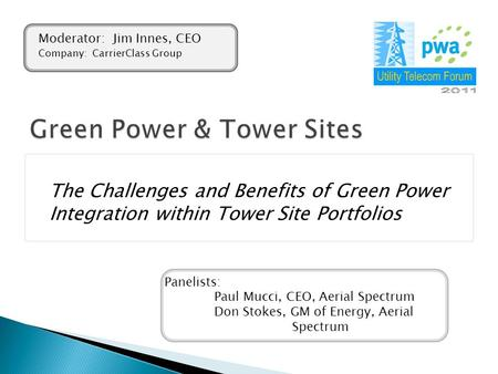 The Challenges and Benefits of Green Power Integration within Tower Site Portfolios Panelists: Paul Mucci, CEO, Aerial Spectrum Don Stokes, GM of Energy,