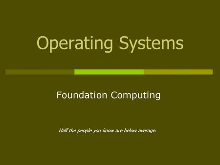 Operating Systems Foundation Computing Half the people you know are below average.