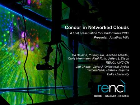 Condor in Networked Clouds Ilia Baldine, Yufeng Xin,, Anirban Mandal, Chris Heermann, Paul Ruth, Jeffery L.Tilson RENCI, UNC-CH Jeff Chase, Victor J. Orlikowski,