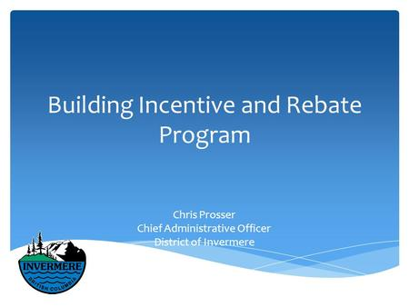 Building Incentive and Rebate Program Chris Prosser Chief Administrative Officer District of Invermere.