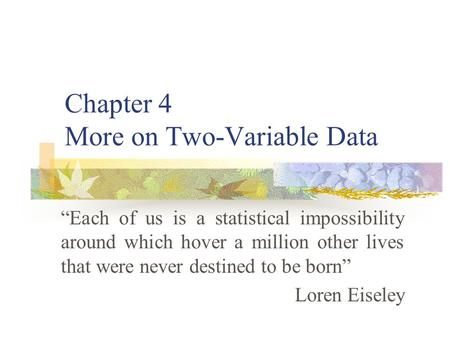 "Chapter 4 More on Two-Variable Data ""Each of us is a statistical impossibility around which hover a million other lives that were never destined to be."