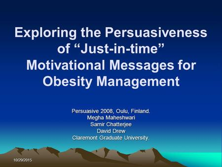 "10/29/2015 Exploring the Persuasiveness of ""Just-in-time"" Motivational Messages for Obesity Management Persuasive 2008, Oulu, Finland. Megha Maheshwari."