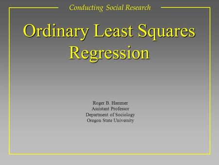 Roger B. Hammer Assistant Professor Department of Sociology Oregon State University Conducting Social Research Ordinary Least Squares Regression.