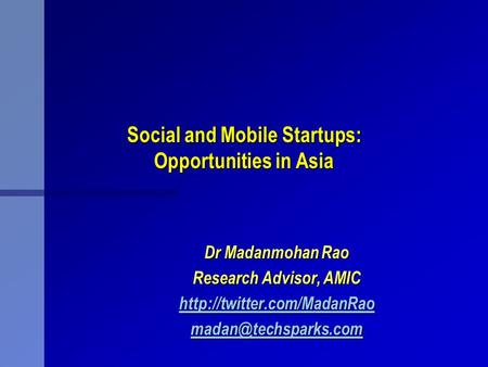 Social and Mobile Startups: Opportunities in Asia Dr Madanmohan Rao Research Advisor, AMIC