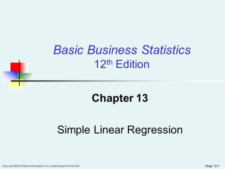 Chap 13-1 Copyright ©2012 Pearson Education, Inc. publishing as Prentice Hall Chap 13-1 Chapter 13 Simple Linear Regression Basic Business Statistics 12.