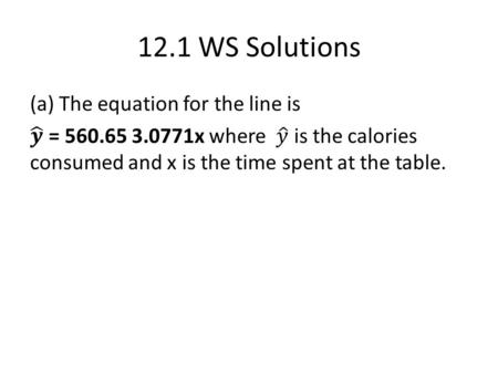 12.1 WS Solutions. (b) The y-intercept says that if there no time spent at the table, we would predict the average number of calories consumed to be 560.65.