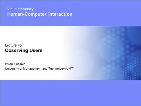 Virtual University - Human Computer Interaction 1 © Imran Hussain | UMT Imran Hussain University of Management and Technology (UMT) Lecture 40 Observing.