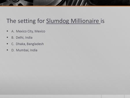 The setting for Slumdog Millionaire is  A. Mexico City, Mexico  B. Delhi, India  C. Dhaka, Bangladesh  D. Mumbai, India.