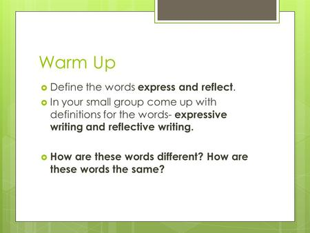 Warm Up  Define the words express and reflect.  In your small group come up with definitions for the words- expressive writing and reflective writing.
