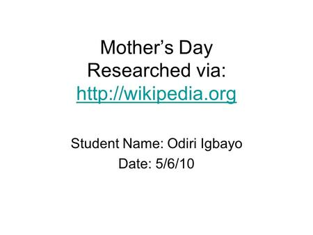Mother's Day Researched via:   Student Name: Odiri Igbayo Date: 5/6/10.