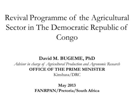 Revival Programme of the Agricultural Sector in The Democratic Republic of Congo David M. BUGEME, PhD Advisor in charge of Agricultural Production and.