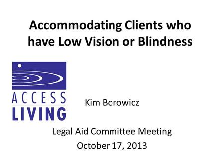 Accommodating Clients who have Low Vision or Blindness Kim Borowicz Legal Aid Committee Meeting October 17, 2013.
