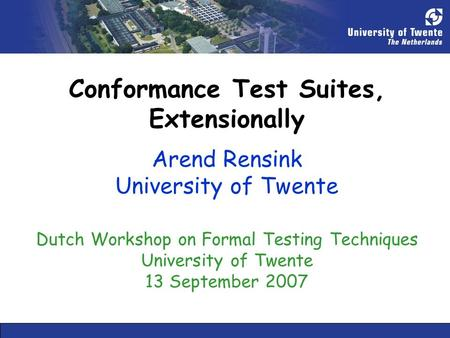 Conformance Test Suites, Extensionally Arend Rensink University of Twente Dutch Workshop on Formal Testing Techniques University of Twente 13 September.