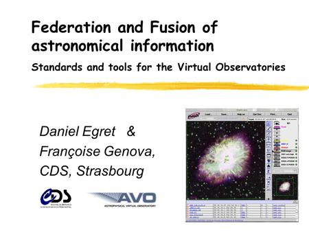 Federation and Fusion of astronomical information Daniel Egret & Françoise Genova, CDS, Strasbourg Standards and tools for the Virtual Observatories.