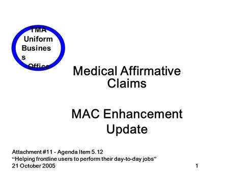 "Attachment #11 - Agenda Item 5.12 "" Helping frontline users to perform their day-to-day jobs "" 21 October 2005 1 Medical Affirmative Claims MAC Enhancement."