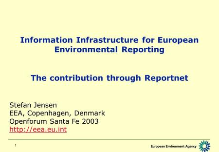 1 Information Infrastructure for European Environmental Reporting The contribution through Reportnet Stefan Jensen EEA, Copenhagen, Denmark Openforum Santa.