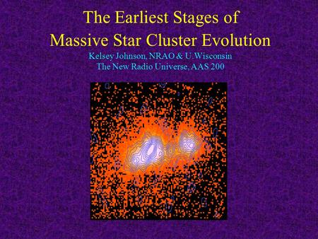 The Earliest Stages of Massive Star Cluster Evolution Kelsey Johnson, NRAO & U.Wisconsin The New Radio Universe, AAS 200.