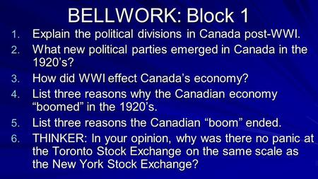 BELLWORK: Block 1 1. Explain the political divisions in Canada post-WWI. 2. What new political parties emerged in Canada in the 1920's? 3. How did WWI.