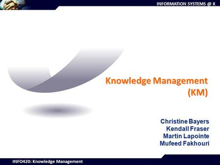 INFORMATION X INFO420: Knowledge Management Knowledge Management (KM) Christine Bayers Kendall Fraser Martin Lapointe Mufeed Fakhouri.