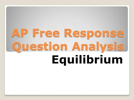 AP Free Response Question Analysis Equilibrium. Typical Scores YearMean ScoreOut ofPercentage 20033.351033.5% 20044.71047.0% 20055.581055.8% 20084.17946.3%