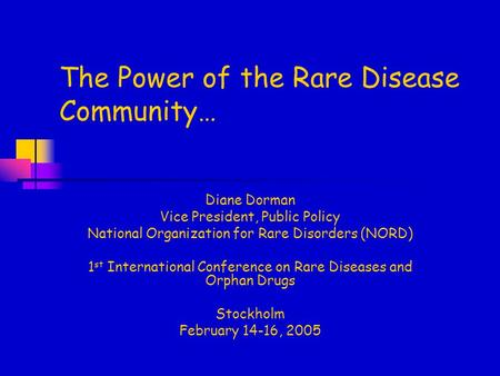 The Power of the Rare Disease Community… Diane Dorman Vice President, Public Policy National Organization for Rare Disorders (NORD) 1 st International.