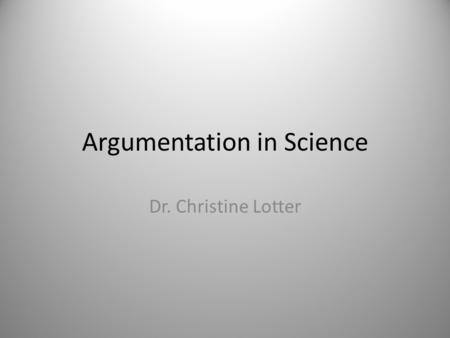 Argumentation in Science Dr. Christine Lotter. Scientific Practices 1.Asking questions 2.Developing and using models 3.Planning and carrying out investigations.