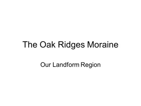 The Oak Ridges Moraine Our Landform Region. The Oak Ridges Moraine is a line of low hills stretching for about 150 km west to east, just north of Richmond.