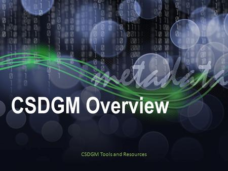 CSDGM Overview CSDGM Tools and Resources. Resources Series Materials: ftp://ftp.ncddc.noaa.gov/pub/Metadata/Online_ISO_Tr aining/Intro_to_Geospatial_Metadata/