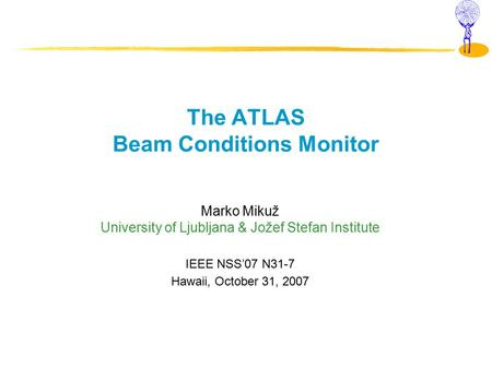 The ATLAS Beam Conditions Monitor Marko Mikuž University of Ljubljana & Jožef Stefan Institute IEEE NSS'07 N31-7 Hawaii, October 31, 2007.