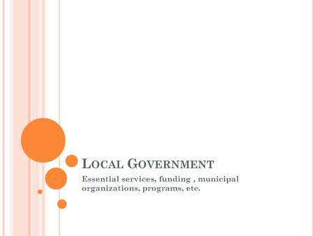 L OCAL G OVERNMENT Essential services, funding, municipal organizations, programs, etc.