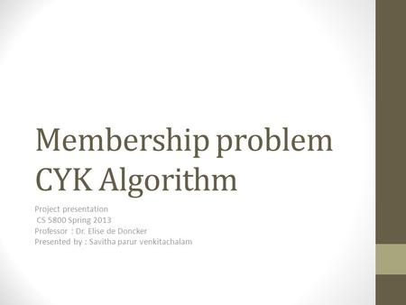 Membership problem CYK Algorithm Project presentation CS 5800 Spring 2013 Professor : Dr. Elise de Doncker Presented by : Savitha parur venkitachalam.