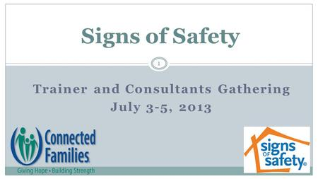 Trainer and Consultants Gathering July 3-5, 2013 Signs of Safety 1.