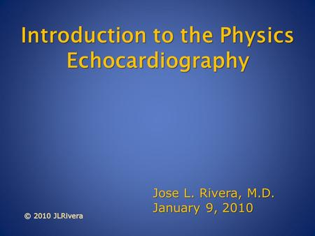 Introduction to the Physics Echocardiography Introduction to the Physics Echocardiography Jose L. Rivera, M.D. January 9, 2010.