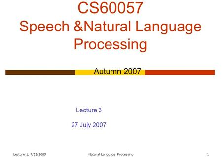 Lecture 1, 7/21/2005Natural Language Processing1 CS60057 Speech &Natural Language Processing Autumn 2007 Lecture 3 27 July 2007.